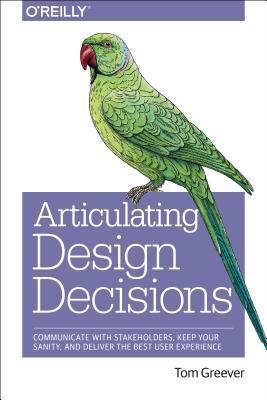 Articulating Design Decisions- Communicate with Stakeholders- Keep Your Sanity- and Deliver the Best User Experience